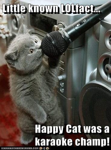 Little known LOLfact... Happy Cat was a karaoke champ!