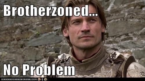 brother friend zone jaime lannister nikolaj coster-waldau no problem - 6398451712