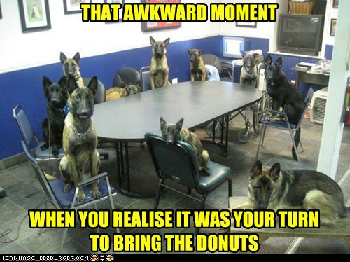 THAT AWKWARD MOMENT WHEN YOU REALISE IT WAS YOUR TURN TO BRING THE DONUTS