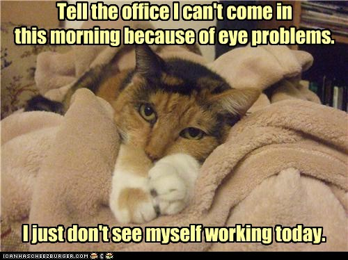 Tell the office I can't come in this morning because of eye problems. I just don't see myself working today.