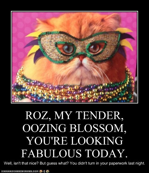 ROZ, MY TENDER, OOZING BLOSSOM, YOU'RE LOOKING FABULOUS TODAY. Well, isn't that nice? But guess what? You didn't turn in your paperwork last night.