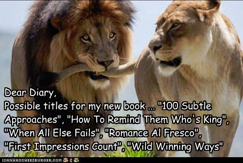 """Dear Diary, Possible titles for my new book ... """"100 Subtle Approaches"""", """"How To Remind Them Who's King"""", """"When All Else Fails"""", """"Romance Al Fresco"""", """"First Impressions Count"""", """"Wild Winning Ways"""""""