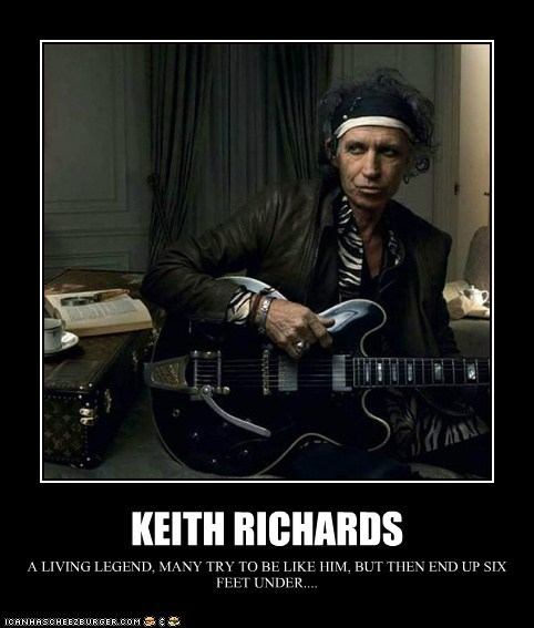 KEITH RICHARDS A LIVING LEGEND, MANY TRY TO BE LIKE HIM, BUT THEN END UP SIX FEET UNDER....