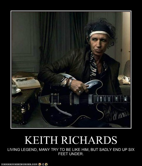 KEITH RICHARDS LIVING LEGEND, MANY TRY TO BE LIKE HIM, BUT SADLY END UP SIX FEET UNDER.