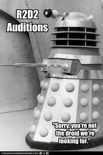 auditions,best of the week,dalek,doctor who,Exterminate,not-the-droids-youre-loo,not-the-droids-youre-looking-for,r2d2,sorry