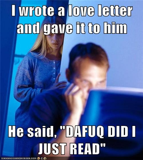 "I wrote a love letter and gave it to him He said, ""DAFUQ DID I JUST READ"""