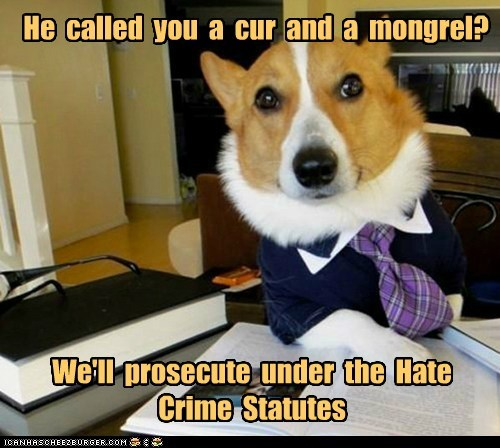 He called you a cur and a mongrel? We'll prosecute under the Hate Crime Statutes