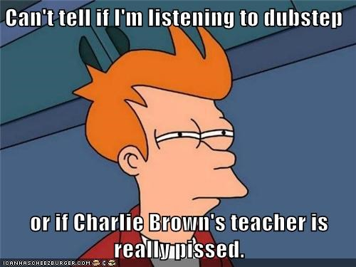 Can't tell if I'm listening to dubstep or if Charlie Brown's teacher is really pissed.