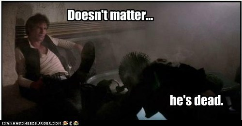dead,doesnt matter,greedo,han shot first,Han Solo,Harrison Ford,star wars