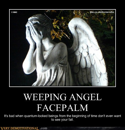 WEEPING ANGEL FACEPALM It's bad when quantum-locked beings from the beginning of time don't even want to see your fail.