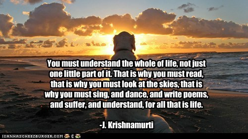 You must understand the whole of life, not just one little part of it. That is why you must read, that is why you must look at the skies, that is why you must sing, and dance, and write poems, and suffer, and understand, for all that is life. -J. Krishnamurti