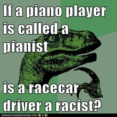 If a piano player is called a pianist is a racecar driver a racist?