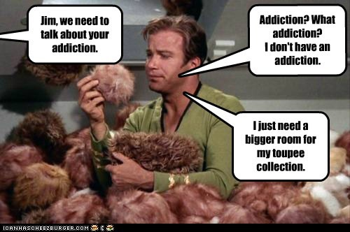 Jim, we need to talk about your addiction. Addiction? What addiction? I don't have an addiction. I just need a bigger room for my toupee collection.