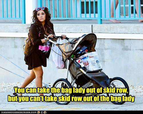 You can take the bag lady out of skid row, but you can't take skid row out of the bag lady