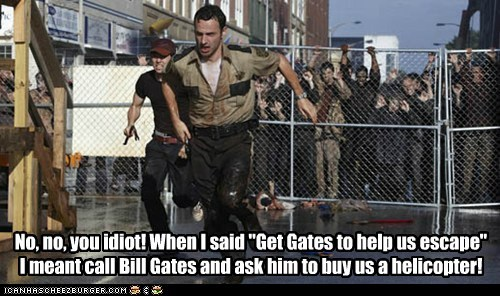 "No, no, you idiot! When I said ""Get Gates to help us escape"" I meant call Bill Gates and ask him to buy us a helicopter!"