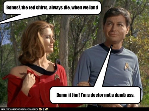 Bones!, the red shirts, always die, when we land Damn it Jim! I'm a doctor not a dumb ass.