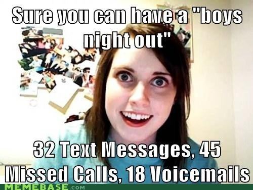 boys night,Memes,miss,overly attached girlfrien,overly attached girlfriend,phone