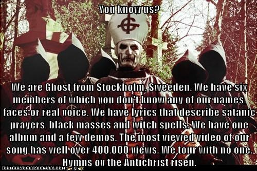 You know us? We are Ghost from Stockholm, Sweeden  We have six