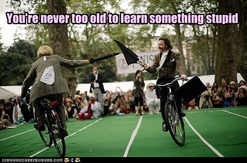 You're never too old to learn something stupid