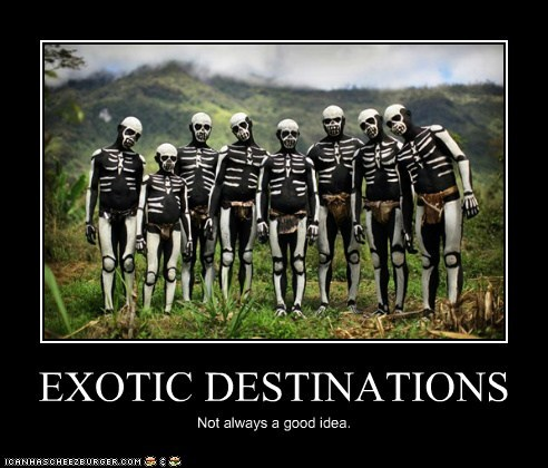 EXOTIC DESTINATIONS Not always a good idea.