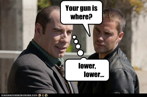 Your gun is where? lower, lower...