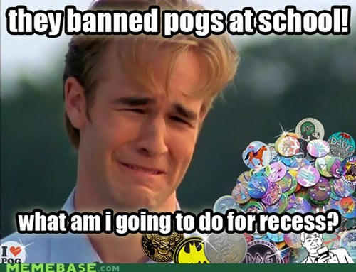 1990s problems,First World Prob,First World Problems,pogs,recess