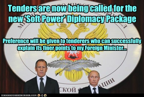Tenders are now being called for the new 'Soft Power' Diplomacy Package Preference will be given to tenderers who can successfully explain its finer points to my Foreign Minister...