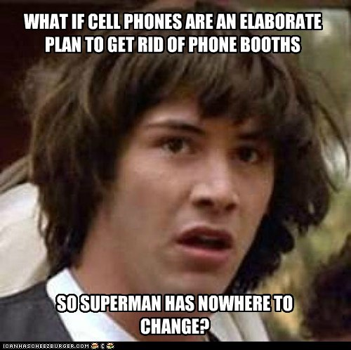 WHAT IF CELL PHONES ARE AN ELABORATE PLAN TO GET RID OF PHONE BOOTHS SO SUPERMAN HAS NOWHERE TO CHANGE?
