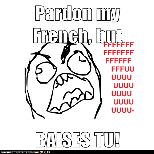 Pardon my French, but  BAISES TU!