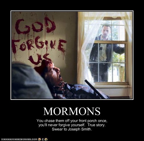 MORMONS You chase them off your front porch once, you'll never forgive yourself. True story. Swear to Joseph Smith.