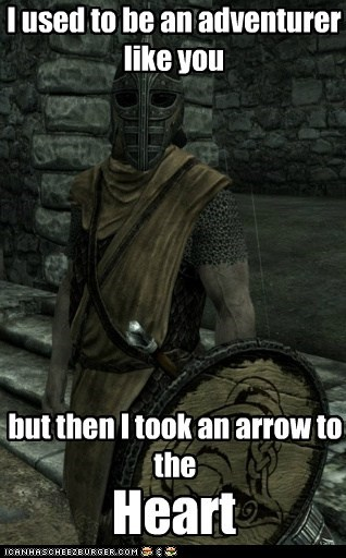 I used to be an adventurer like you but then I took an arrow to the Heart