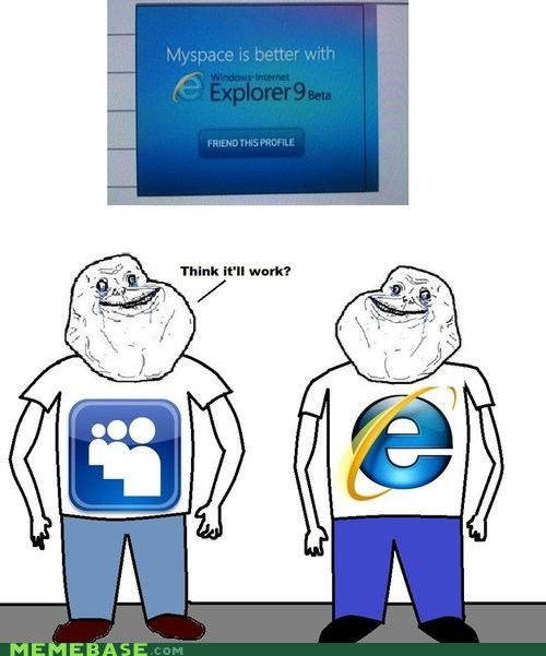 forever alone,internet explorer,myspace,unwated