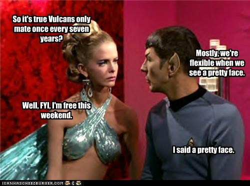 So it's true Vulcans only mate once every seven years? Mostly, we're flexible when we see a pretty face. Well, FYI, I'm free this weekend. I said a pretty face.