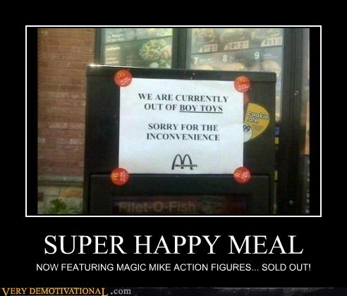SUPER HAPPY MEAL NOW FEATURING MAGIC MIKE ACTION FIGURES... SOLD OUT!