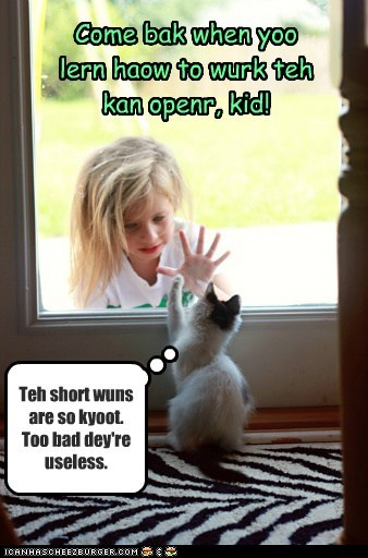 Come bak when yoo lern haow to wurk teh kan openr, kid! Teh short wuns are so kyoot. Too bad dey're useless.