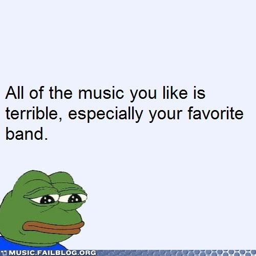 sad frog,sadfrog,terrible,your favorite band sucks,your taste in music sucks