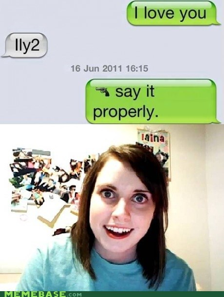 i love you Memes overly attached girlfrien overly attached girlfriend text message - 6435525120