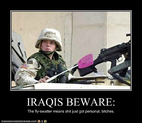 IRAQIS BEWARE: The fly-swatter means shit just got personal, bitches.
