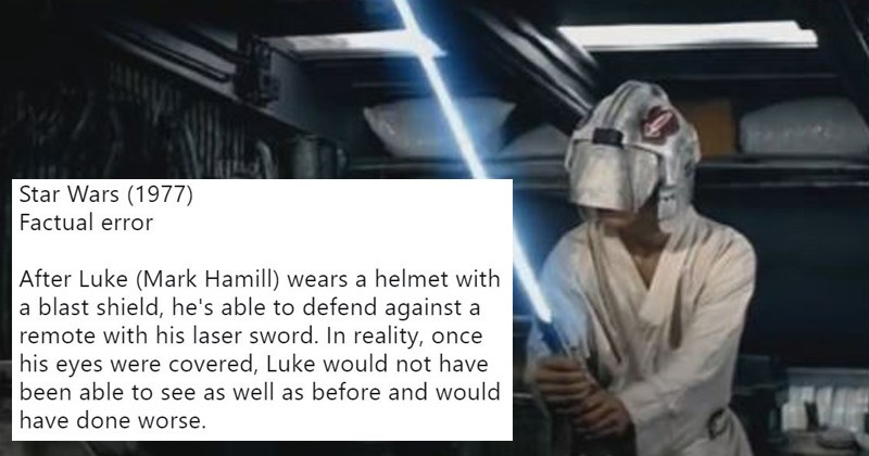 mistakes in movies | movie_goofs @movie_goofs Star Wars (1977) Factual error After Luke (Mark Hamill) wears a helmet with a blast shield, he's able to defend against a remote with his laser sword. In reality, once his eyes were covered, Luke would not have been able to see as well as before and would have done worse.