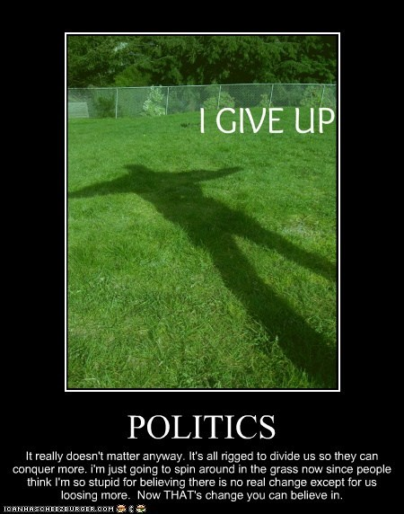 POLITICS It really doesn't matter anyway. It's all rigged to divide us so they can conquer more. i'm just going to spin around in the grass now since people think I'm so stupid for believing there is no real change except for us loosing more. Now THAT's change you can believe in.