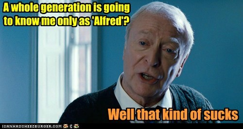 A whole generation is going to know me only as 'Alfred'? Well that kind of sucks
