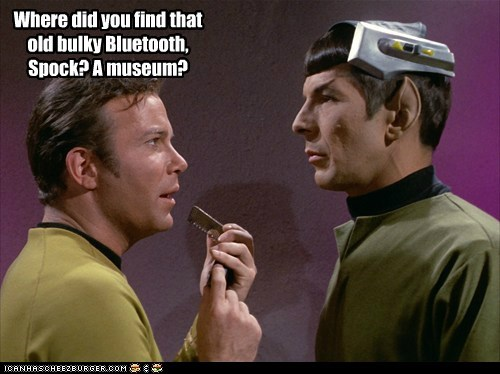 Where did you find that old bulky Bluetooth, Spock? A museum?