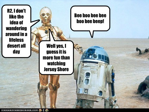 R2, I don't like the idea of wandering around in a lifeless desert all day Bee boo bee bee boo bee beep! Well yes, I guess it is more fun than watching Jersey Shore