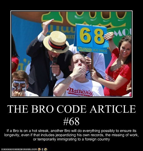 THE BRO CODE ARTICLE #68 If a Bro is on a hot streak, another Bro will do everything possibly to ensure its longevity, even if that includes jeopardizing his own records, the missing of work, or temporarily immigrating to a foreign country