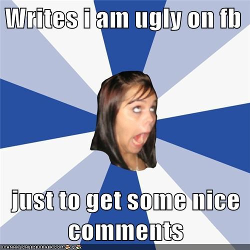 Writes I Am Ugly On Fb Just To Get Some Nice Comments Memebase