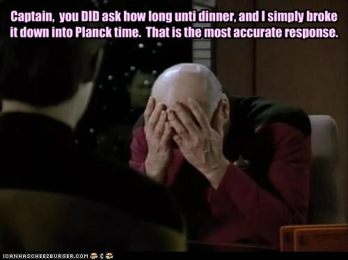 Captain, you DID ask how long unti dinner, and I simply broke it down into Planck time. That is the most accurate response.
