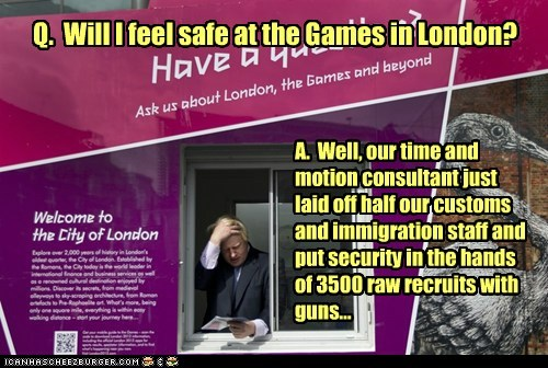 Q. Will I feel safe at the Games in London? A. Well, our time and motion consultant just laid off half our customs and immigration staff and put security in the hands of 3500 raw recruits with guns...