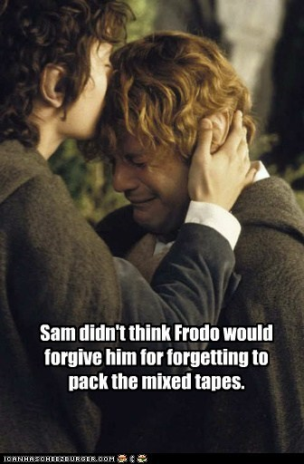 Sam didn't think Frodo would forgive him for forgetting to pack the mixed tapes.