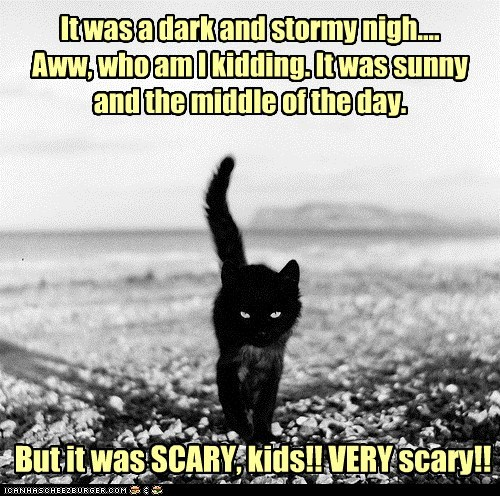 It was a dark and stormy nigh.... Aww, who am I kidding. It was sunny and the middle of the day. But it was SCARY, kids!! VERY scary!!