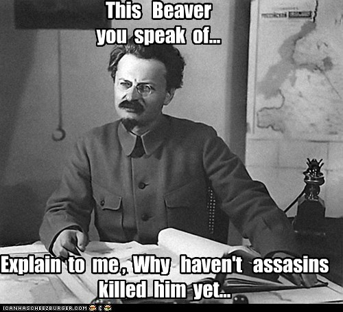This Beaver you speak of... Explain to me , Why haven't assasins killed him yet...